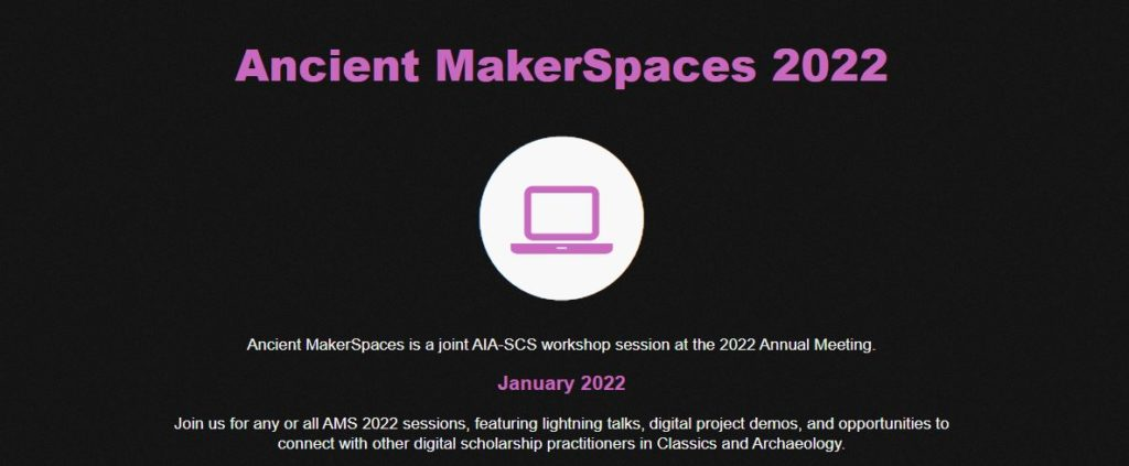 "A screen capture from the Ancient MakerSpaces 2022 website. A heading reads ""Ancient MakerSpaces 2022"", underneath which is a stylized laptop. The following line reads ""Ancient MakerSpaces is a joint AIA-SCS workshop session at the 2022 Annual Meeting"". The line after that reads ""January 2022"". The final lines read, ""Join us for any or all AMS 2022 sessions, featuring lightning talks, digital project demos, and opportunities to connect with other digital scholarship practitioners in Classics and Archaeology."